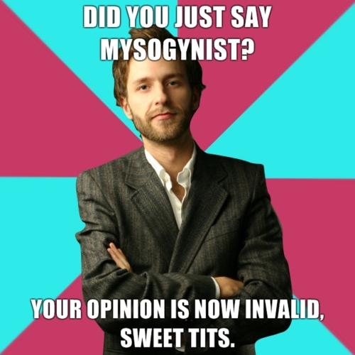 """Picture of white dude, with the words """"Did you just say misogynist? Your opinion is now invalid. Sweet tits."""""""