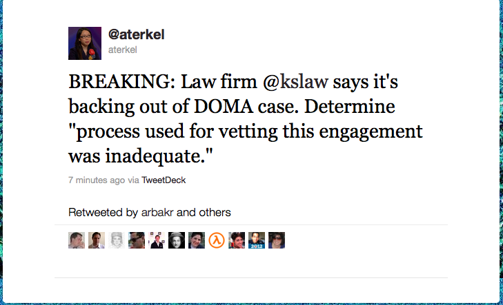 "Tweet from Amanda Terkel: ""BREAKING: Law firm @kslaw says it's backing out of DOMA case. Determine ""process used for vetting this engagement was inadequate."""""