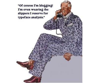 Of course I'm blogging! I'm even wearing the pajamas I reserve for typeface analysis.