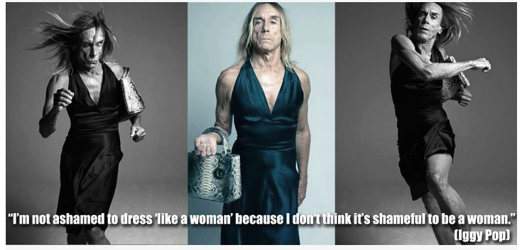 "Photos of Iggy Pop wearing a dress, with the words ""I'm not ashamed to dress like a woman because I don't think it's shameful to be a woman"""
