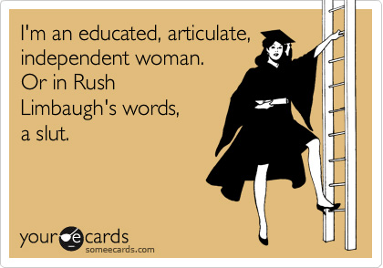 I'm an educated, articulate, independent woman. Or in Rush Limbaugh's words, a slut.
