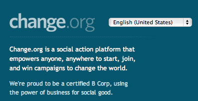 "Text from Change.org website. ""Change.org is a social action platform that empowers anyone, anywhere to start, join, and win campaigns to change the world.  We're proud to be a certified B Corp, using the power of business for social good."""