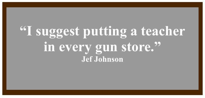 """I suggest putting a teacher in every gun store."""