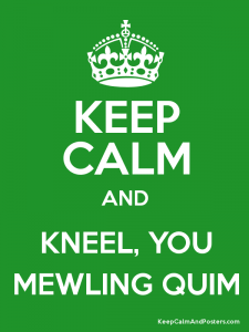 Poster that reads: KEEP CALM AND KNEEL, YOU MEWLING QUIM
