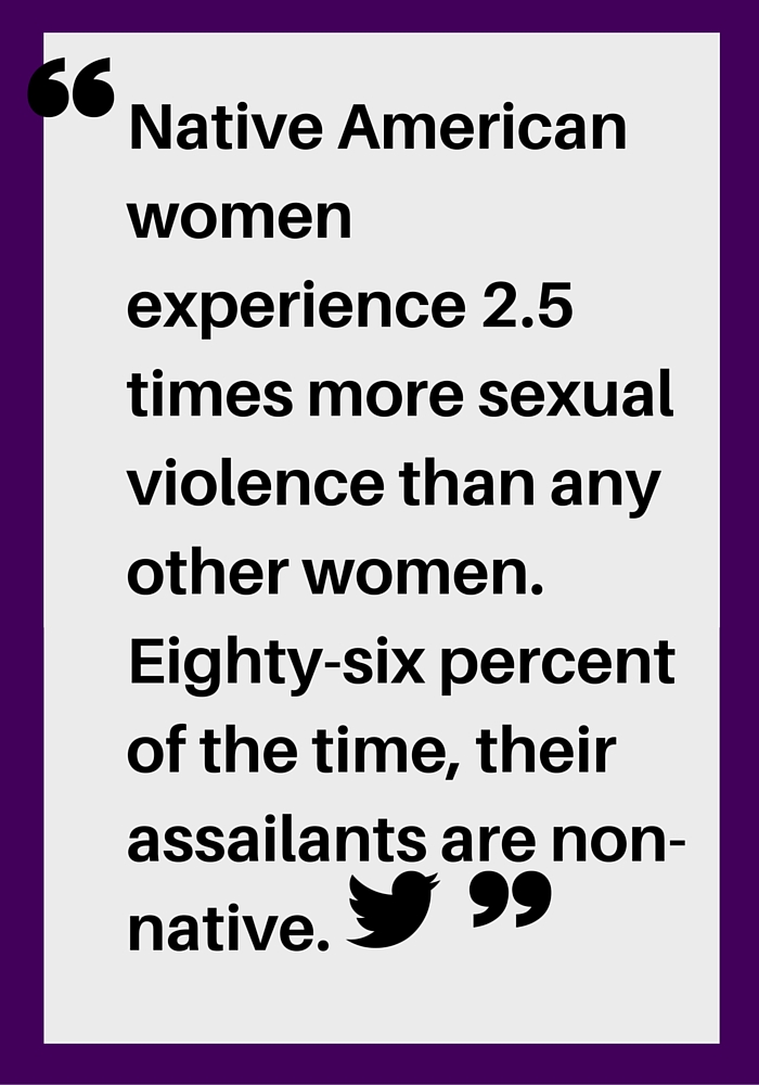 Native American women experience 2.5 times more sexual violence than any other women. Eighty-six percent of the time, their assailants are non-native.""