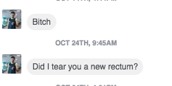 "I don't know what ""tear you a new rectum"" means, but I bet you're wishing you didn't message me this bullshit now, shit for brains."